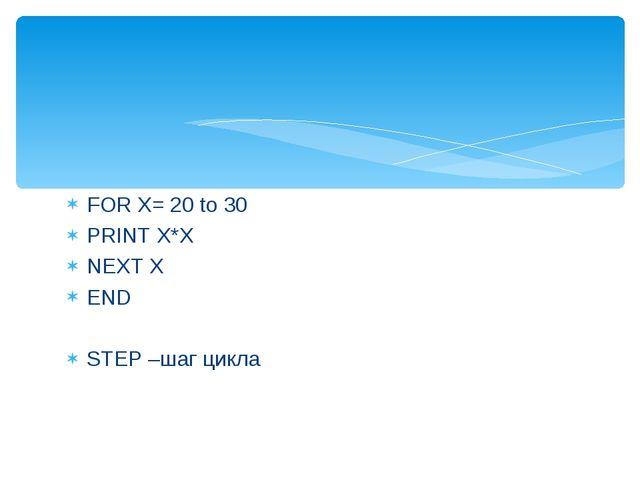 FOR X= 20 to 30 PRINT X*X NEXT X END STEP –шаг цикла