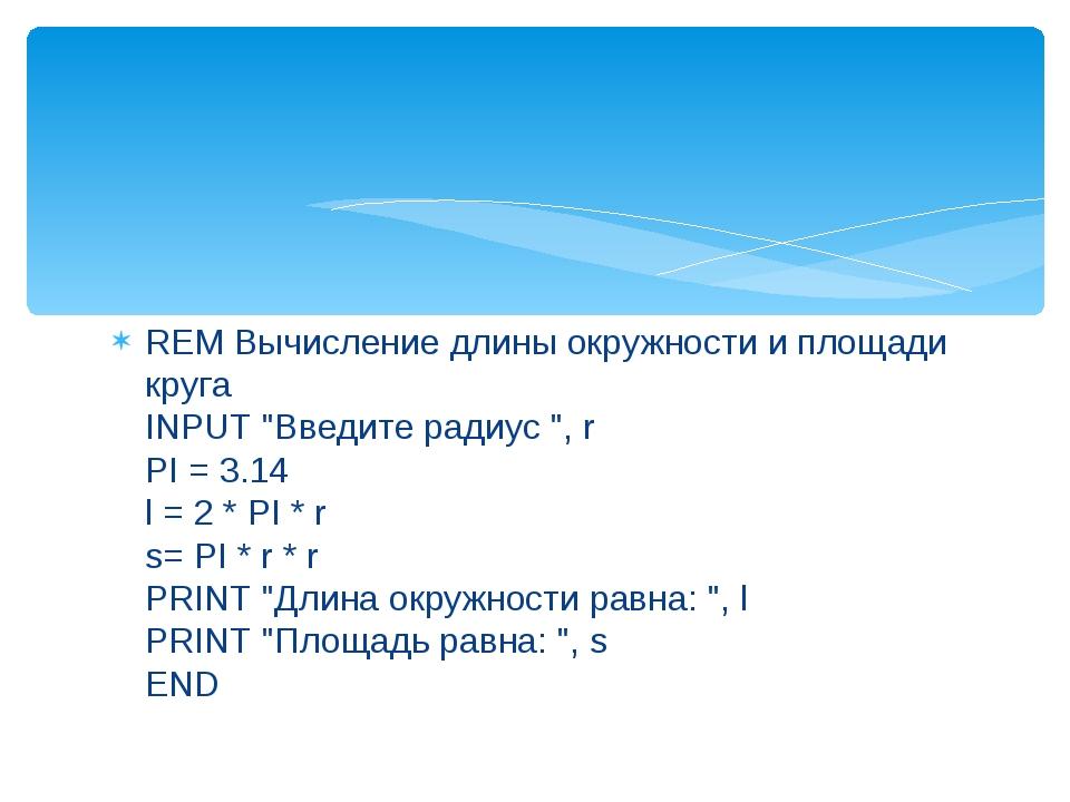 """REM Вычисление длины окружности и площади круга INPUT """"Введите радиус """", r PI..."""