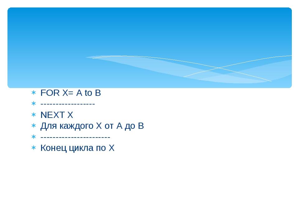 FOR X= A to B ------------------ NEXT X Для каждого Х от А до В -------------...