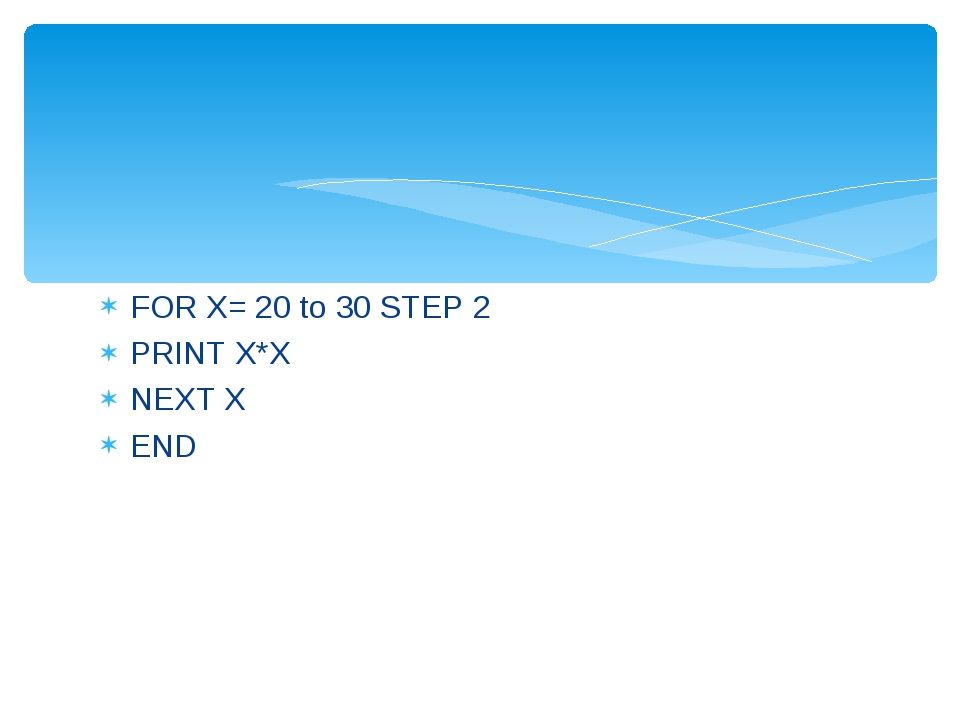 FOR X= 20 to 30 STEP 2 PRINT X*X NEXT X END