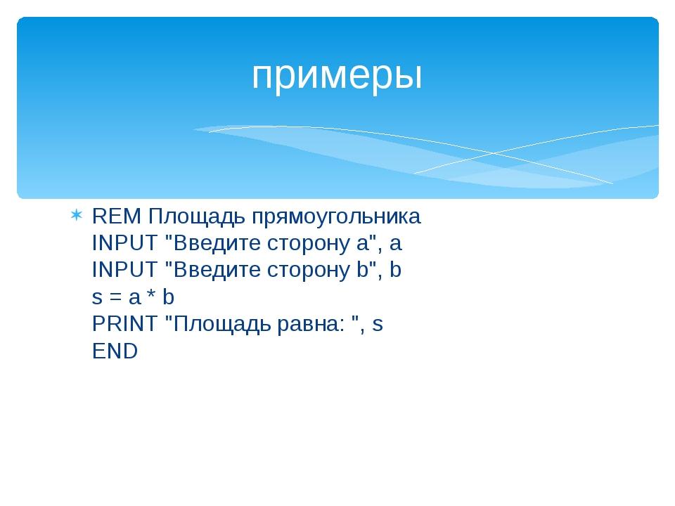 """REM Площадь прямоугольника INPUT """"Введите сторону а"""", а INPUT """"Введите сторон..."""