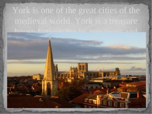 York is one of the great cities of the medieval world. York is a treasure hou