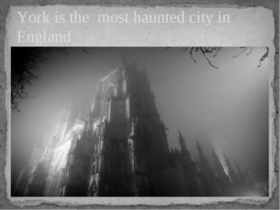 York is the most haunted city in England