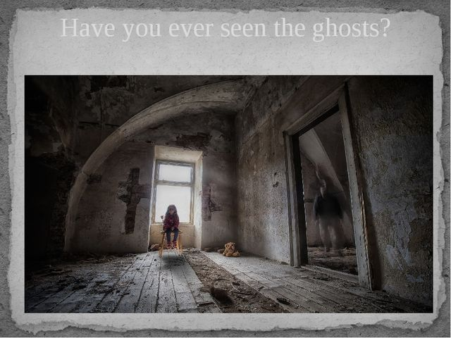 Have you ever seen the ghosts?