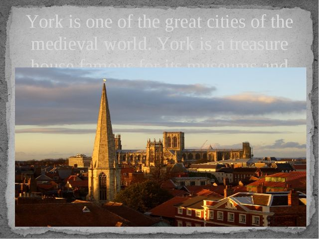 York is one of the great cities of the medieval world. York is a treasure hou...