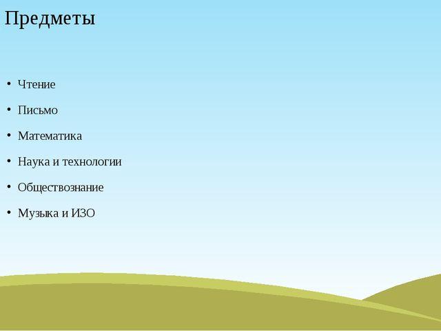 Предметы Чтение Письмо Математика Наука и технологии Обществознание Музыка и...