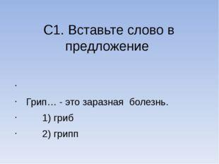 С1. Вставьте слово в предложение  Грип… - это заразная болезнь. 1) гриб 2) г