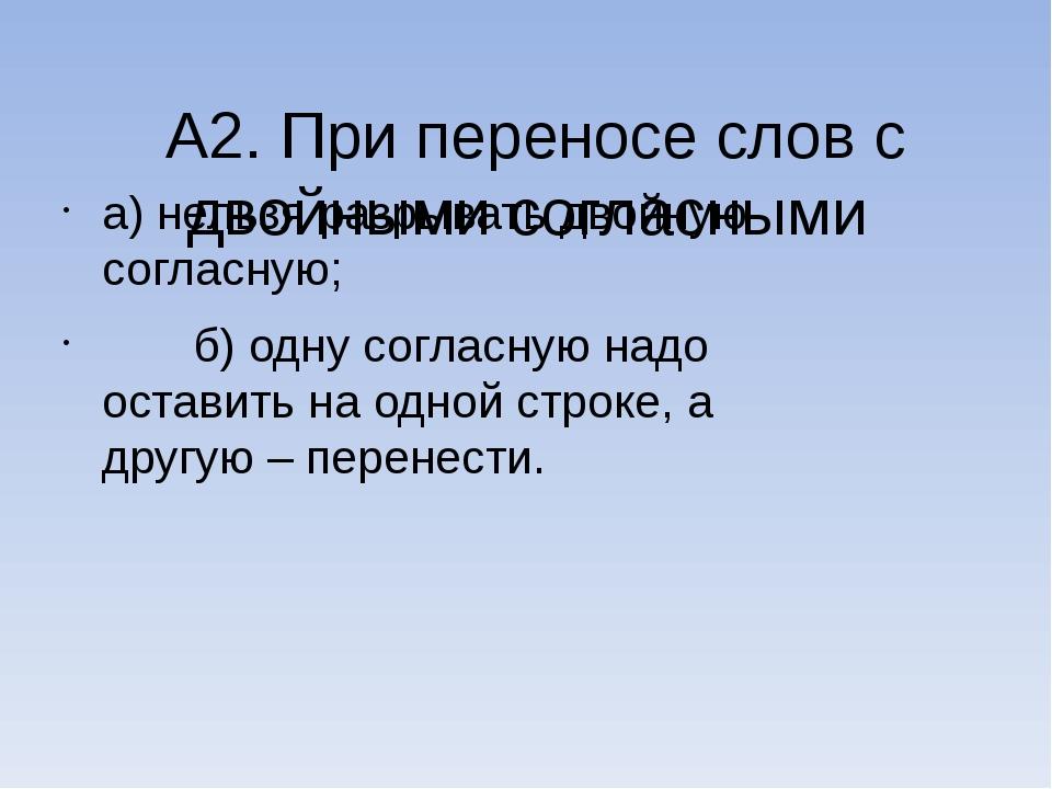 А2. При переносе слов с двойными согласными а) нельзя разрывать двойную согла...
