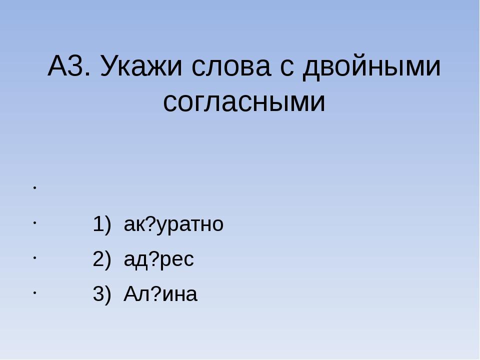 А3. Укажи слова с двойными согласными  1) ак?уратно 2) ад?рес 3) Ал?ина