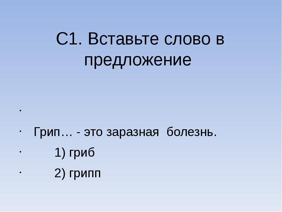 С1. Вставьте слово в предложение  Грип… - это заразная болезнь. 1) гриб 2) г...