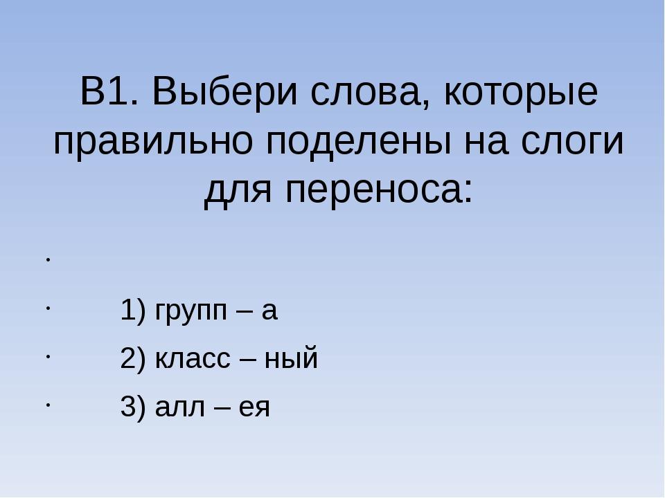 В1. Выбери слова, которые правильно поделены на слоги для переноса:  1) груп...