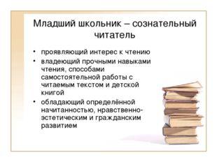Младший школьник – сознательный читатель проявляющий интерес к чтению владеющ