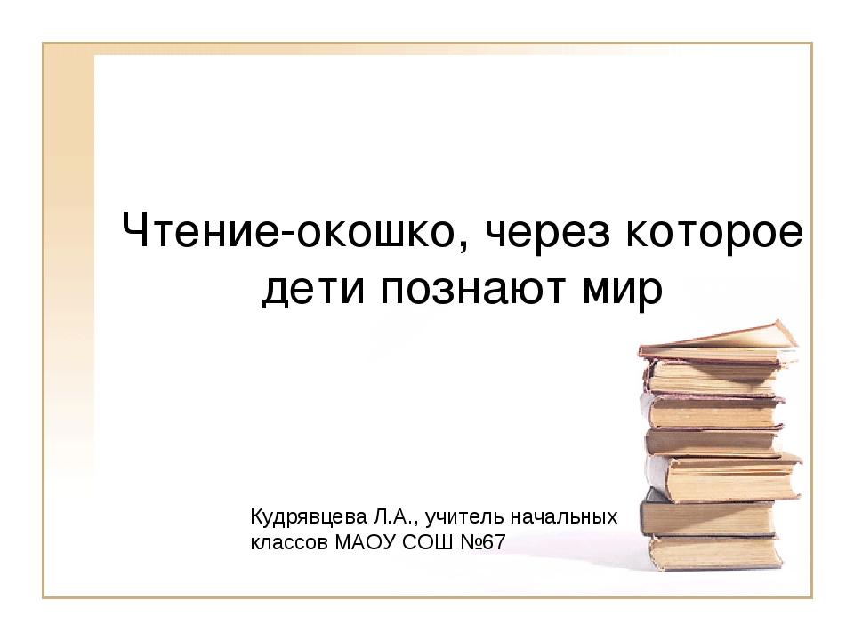Чтение-окошко, через которое дети познают мир Кудрявцева Л.А., учитель началь...