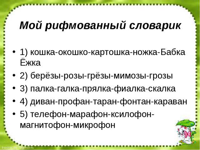 Мой рифмованный словарик 1) кошка-окошко-картошка-ножка-Бабка Ёжка 2) берёзы-...
