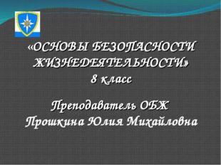 «ОСНОВЫ БЕЗОПАСНОСТИ ЖИЗНЕДЕЯТЕЛЬНОСТИ» 8 класс Преподаватель ОБЖ Прошкина Юл
