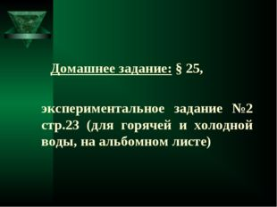 Домашнее задание: § 25, экспериментальное задание №2 стр.23 (для горячей и