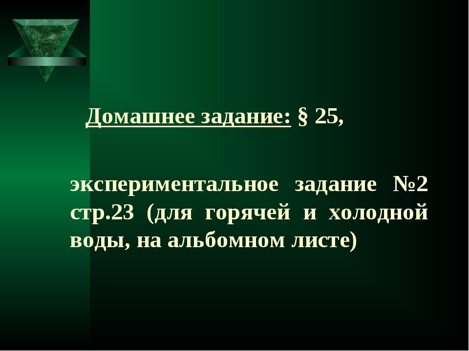 Домашнее задание: § 25, экспериментальное задание №2 стр.23 (для горячей и...