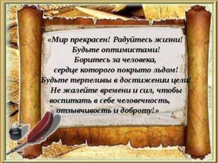 «Мир прекрасен! Радуйтесь жизни! Будьте оптимистами! Боритесь за человека, се