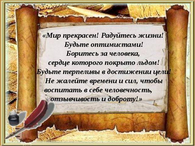 «Мир прекрасен! Радуйтесь жизни! Будьте оптимистами! Боритесь за человека, се...
