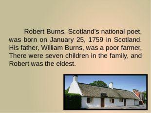 Robert Burns, Scotland's national poet, was born on January 25, 1759 in Sco