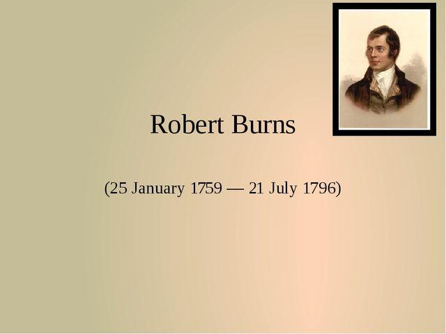 Robert Burns (25 January 1759 — 21 July 1796)