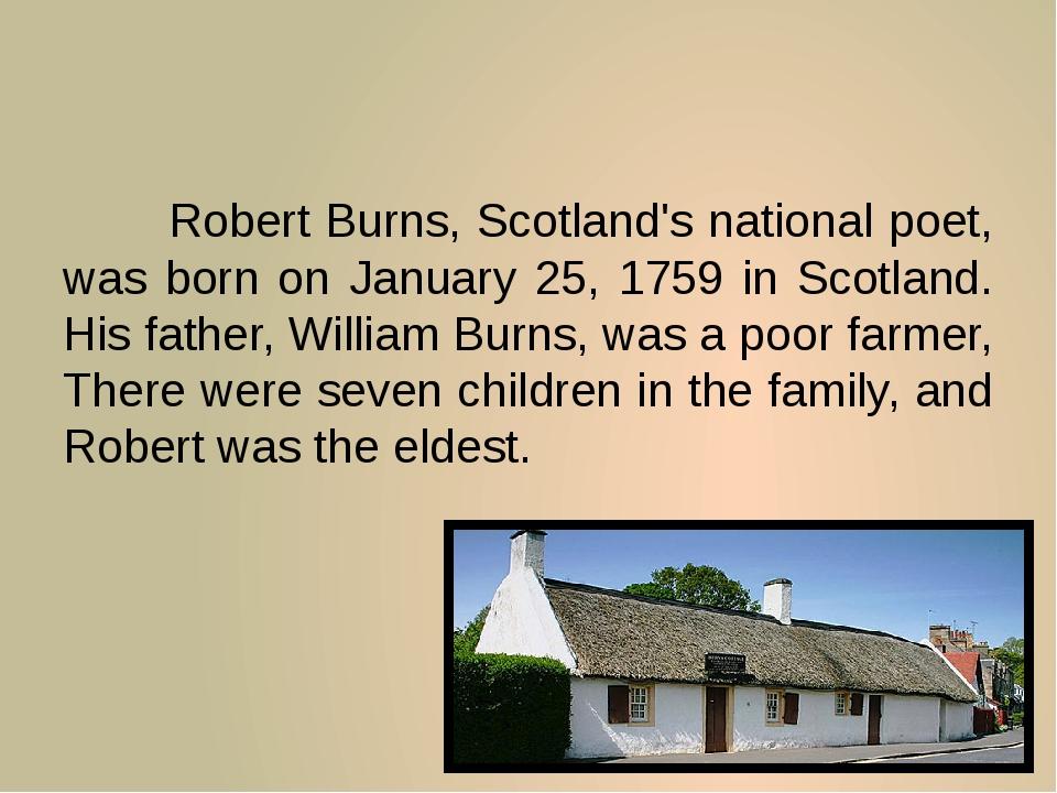 Robert Burns, Scotland's national poet, was born on January 25, 1759 in Sco...