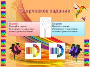 I вариант Нарисуйте цветок. Раскрасьте его красками теплой цветовой гаммы. II