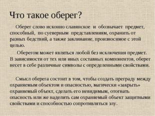 Что такое оберег? Оберег слово исконно славянское и обозначает предмет, спосо