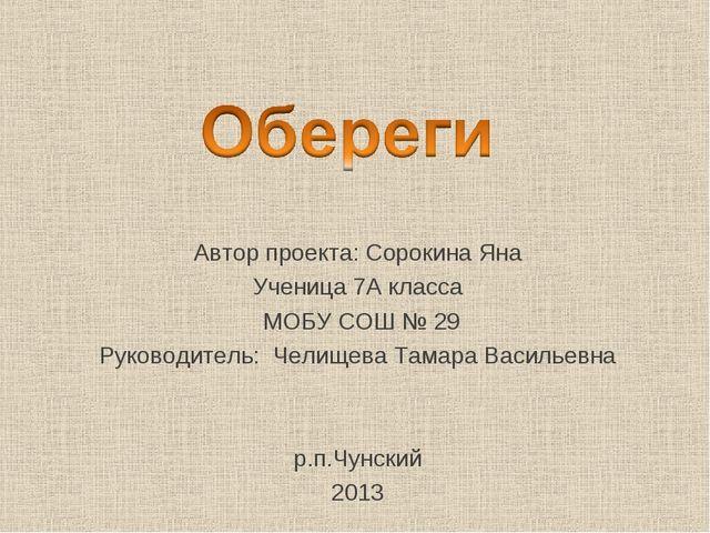 Автор проекта: Сорокина Яна Ученица 7А класса МОБУ СОШ № 29 Руководитель: Чел...
