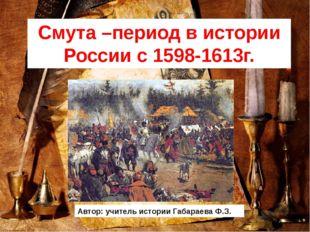 Смута –период в истории России с 1598-1613г. Автор: учитель истории Габараева