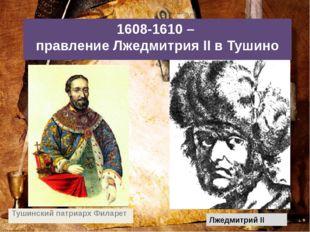 1608-1610 – правление Лжедмитрия II в Тушино Тушинский патриарх Филарет Лжедм