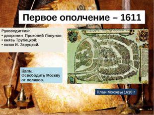 Первое ополчение – 1611 г План Москвы 1610 г Руководители: дворянин Прокопий
