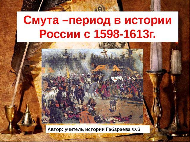 Смута –период в истории России с 1598-1613г. Автор: учитель истории Габараева...