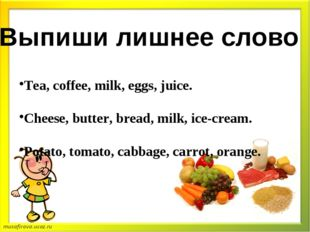 Выпиши лишнее слово Tea, coffee, milk, eggs, juice. Cheese, butter, bread, m
