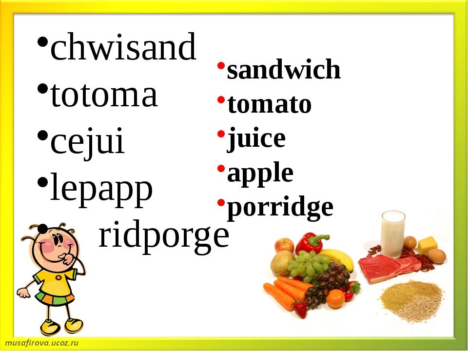 chwisand totoma cejui lepapp ridporge sandwich tomato juice apple porridge