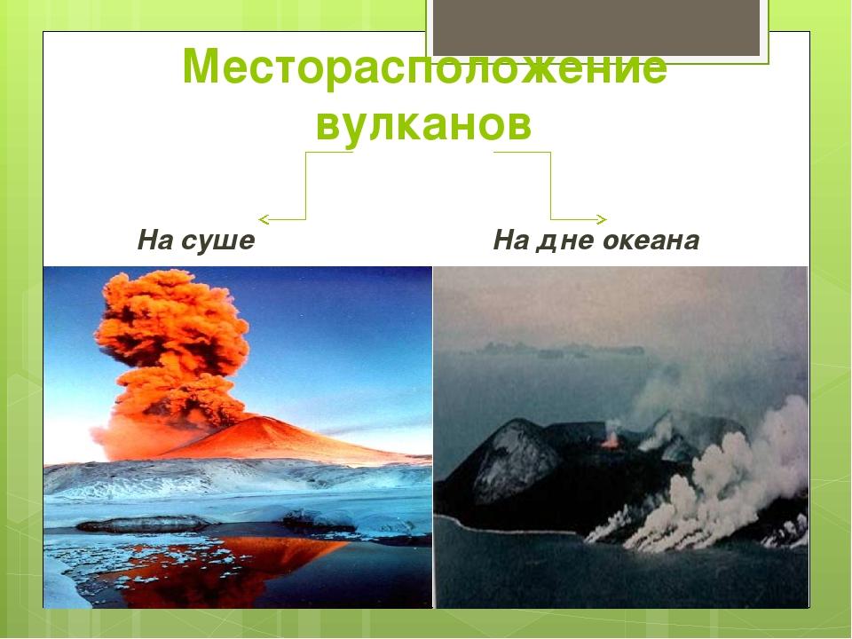 Месторасположение вулканов На суше На дне океана