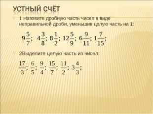 1 Назовите дробную часть чисел в виде неправильной дроби, уменьшив целую част