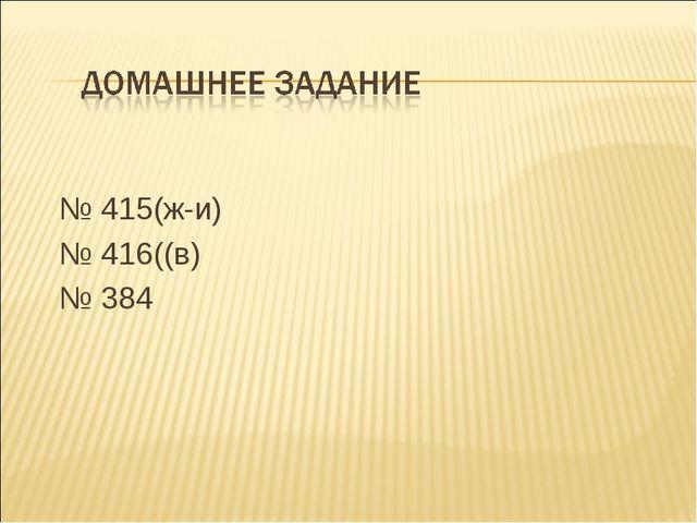 № 415(ж-и) № 416((в) № 384