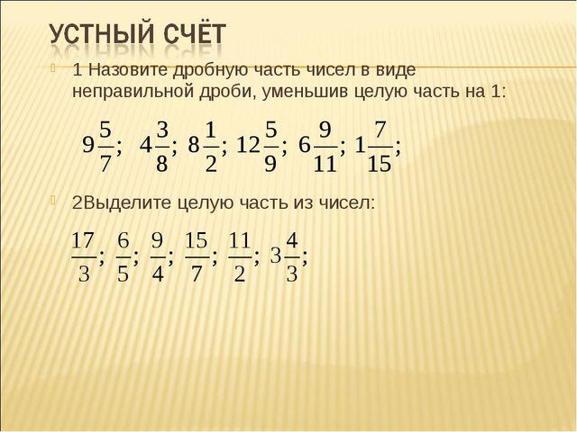 1 Назовите дробную часть чисел в виде неправильной дроби, уменьшив целую част...