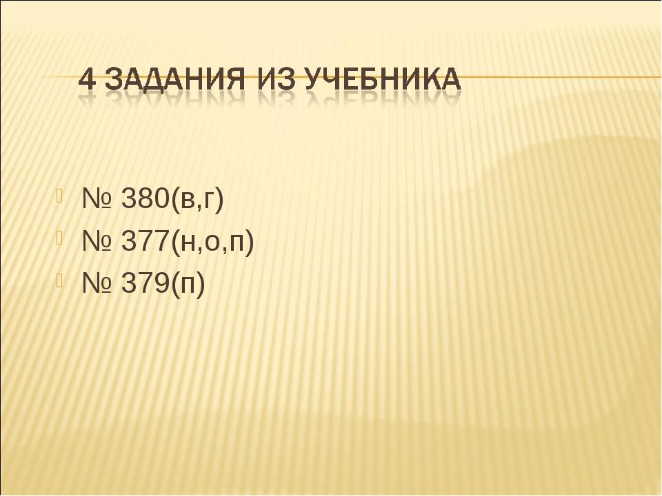 № 380(в,г) № 377(н,о,п) № 379(п)