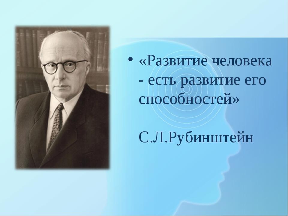 «Развитие человека - есть развитие его способностей» С.Л.Рубинштейн