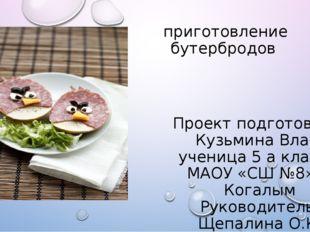приготовление бутербродов Проект подготовила: Кузьмина Влада ученица 5 а кла