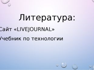 Литература: Сайт «LIVEJOURNAL» Учебник по технологии