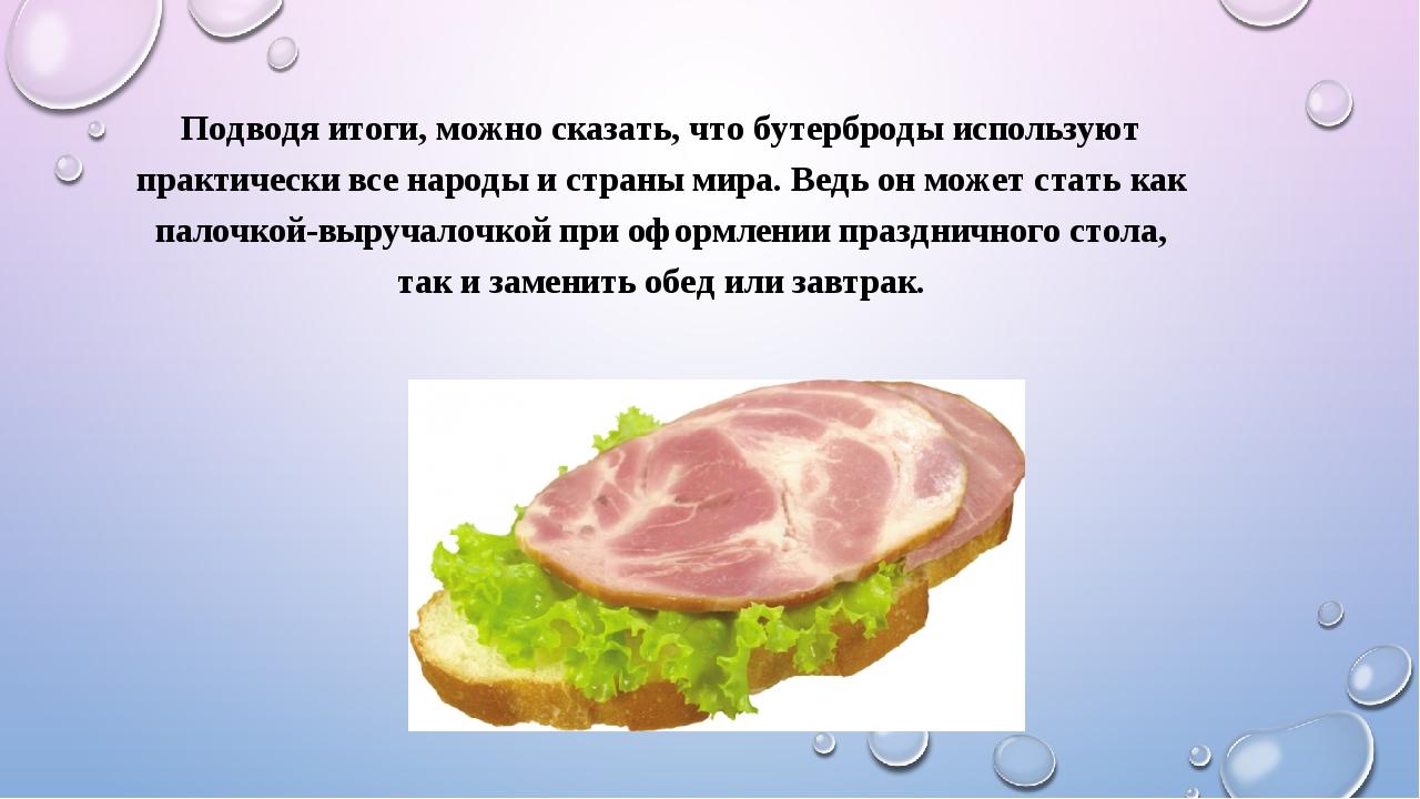 Подводя итоги, можно сказать, что бутерброды используют практически все народ...