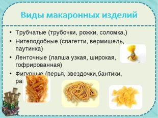 Трубчатые (трубочки, рожки, соломка,) Нитеподобные (спагетти, вермишель, паут