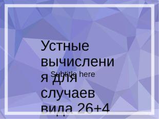 Устные вычисления для случаев вида 26+4 Subtitle here