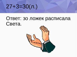 27+3=30(л.) Ответ: зо ложек расписала Света.