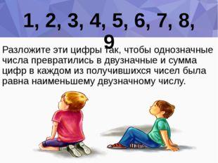 1, 2, 3, 4, 5, 6, 7, 8, 9 Разложите эти цифры так, чтобы однозначные числа пр