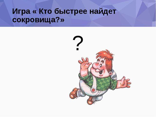Игра « Кто быстрее найдет сокровища?» ?