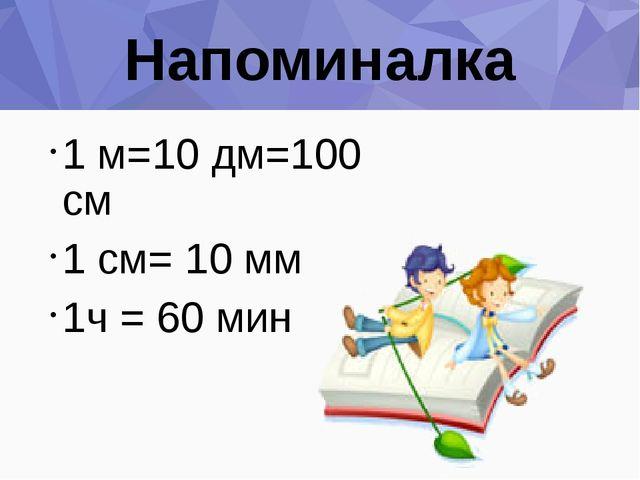 Напоминалка 1 м=10 дм=100 см 1 см= 10 мм 1ч = 60 мин